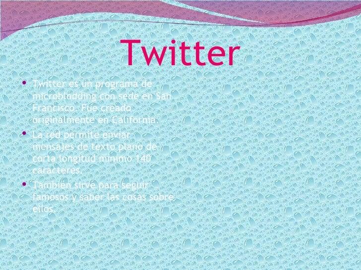 Twitter Twitter es un programa de  microblodding con sede en San  Francisco. Fue creado  originalmente en California. La...