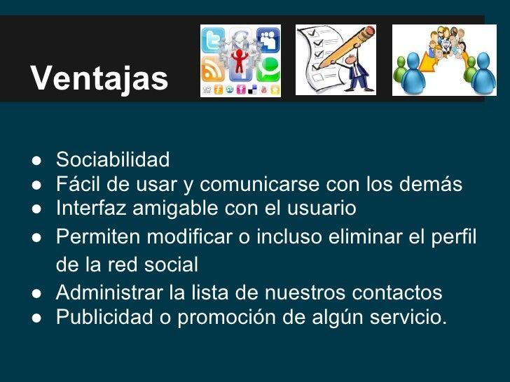 Ventajas● Sociabilidad● Fácil de usar y comunicarse con los demás● Interfaz amigable con el usuario● Permiten modificar o ...