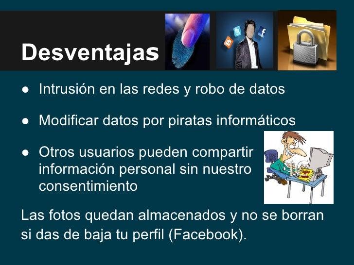 Desventajas● Intrusión en las redes y robo de datos● Modificar datos por piratas informáticos● Otros usuarios pueden compa...