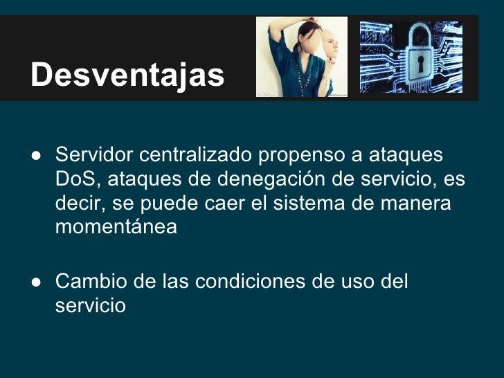 Desventajas● Servidor centralizado propenso a ataques  DoS, ataques de denegación de servicio, es  decir, se puede caer el...