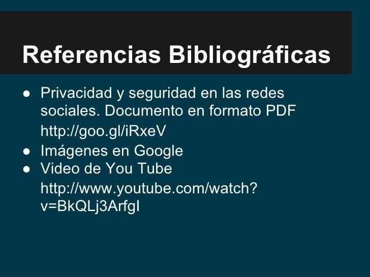 Referencias Bibliográficas● Privacidad y seguridad en las redes  sociales. Documento en formato PDF  http://goo.gl/iRxeV● ...