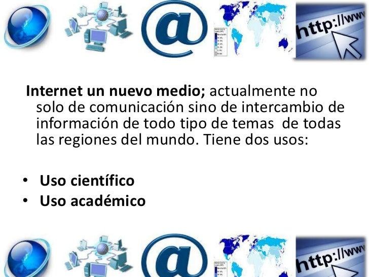 Internet un nuevo medio; actualmente no  solo de comunicación sino de intercambio de  información de todo tipo de temas de...
