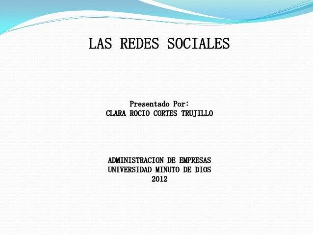 LAS REDES SOCIALES        Presentado Por:  CLARA ROCIO CORTES TRUJILLO  ADMINISTRACION DE EMPRESAS  UNIVERSIDAD MINUTO DE ...