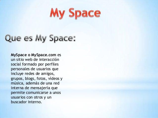MySpace o MySpace.com esun sitio web de interacciónsocial formado por perfilespersonales de usuarios queincluye redes de a...