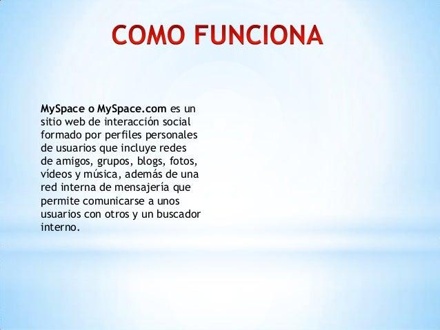 MySpace o MySpace.com es unsitio web de interacción socialformado por perfiles personalesde usuarios que incluye redesde a...