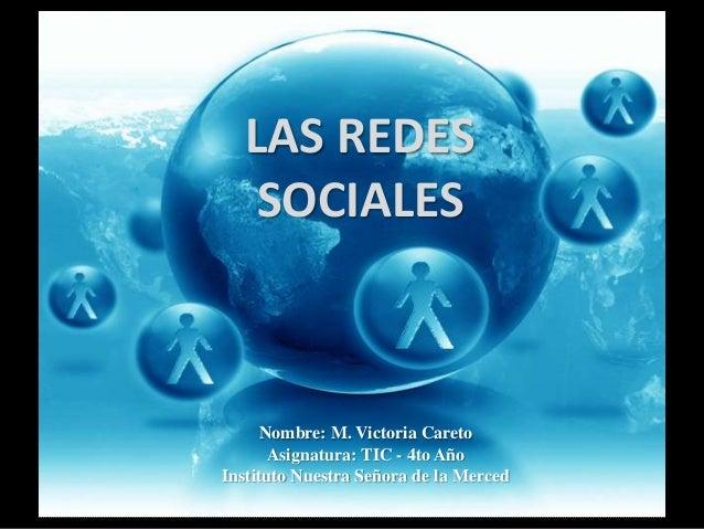LAS REDES   SOCIALES      Nombre: M. Victoria Careto       Asignatura: TIC - 4to AñoInstituto Nuestra Señora de la Merced