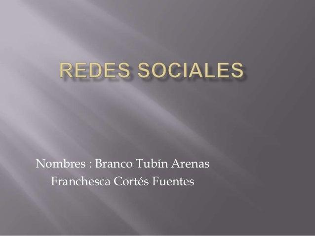 Nombres : Branco Tubín Arenas  Franchesca Cortés Fuentes