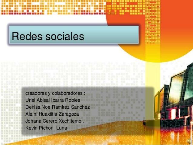 Redes sociales  creadores y colaboradores :  Uriel Abisai Ibarra Robles  Deniss Noe Ramirez Sanchez  Aleini Huaxtitla Zara...