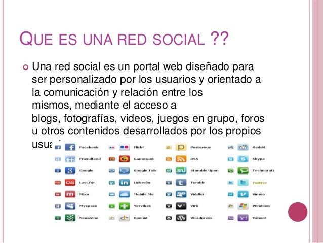 QUE ES UNA RED SOCIAL ??   Una red social es un portal web diseñado para    ser personalizado por los usuarios y orientad...