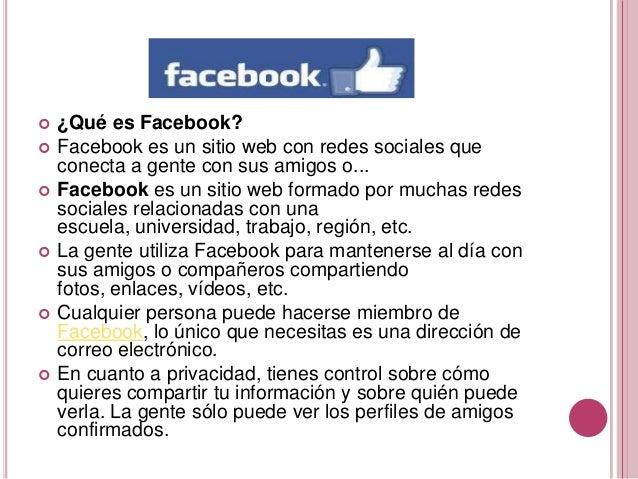    ¿Qué es Facebook?   Facebook es un sitio web con redes sociales que    conecta a gente con sus amigos o...   Faceboo...