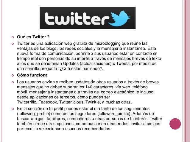    Qué es Twitter ?   Twitter es una aplicación web gratuita de microblogging que reúne las    ventajas de los blogs, la...