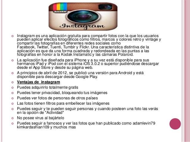    Instagram es una aplicación gratuita para compartir fotos con la que los usuarios    pueden aplicar efectos fotográfic...