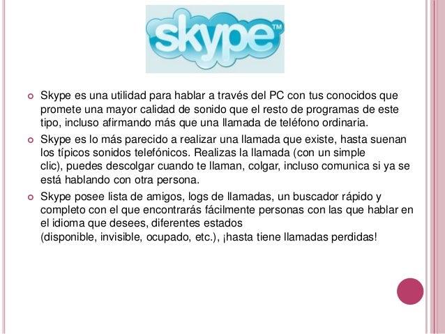    Skype es una utilidad para hablar a través del PC con tus conocidos que    promete una mayor calidad de sonido que el ...