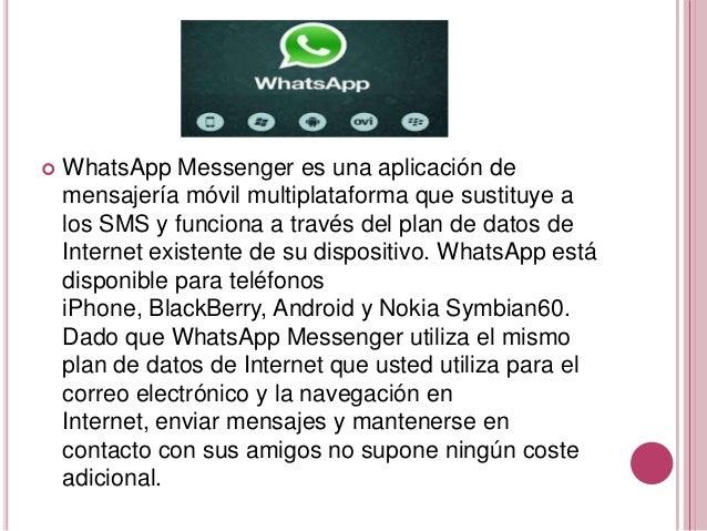    WhatsApp Messenger es una aplicación de    mensajería móvil multiplataforma que sustituye a    los SMS y funciona a tr...