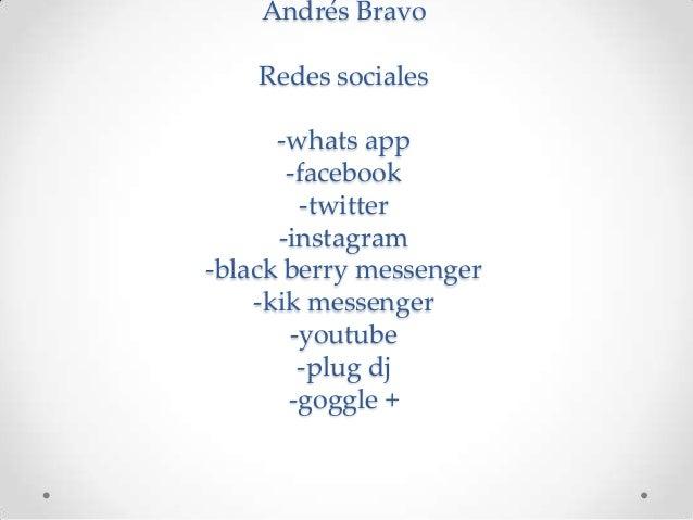 Andrés Bravo    Redes sociales      -whats app       -facebook        -twitter      -instagram-black berry messenger    -k...