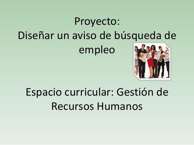 Proyecto: Diseñar un aviso de búsqueda de empleo Espacio curricular: Gestión de Recursos Humanos