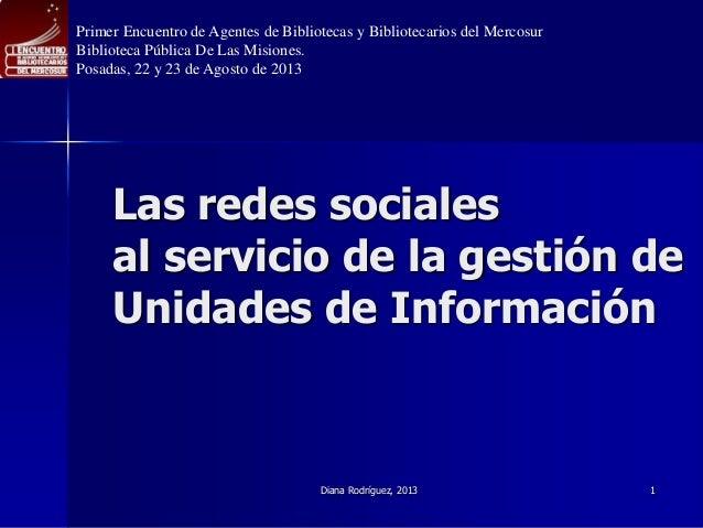 Diana Rodríguez, 2013 1 Las redes sociales al servicio de la gestión de Unidades de Información Primer Encuentro de Agente...