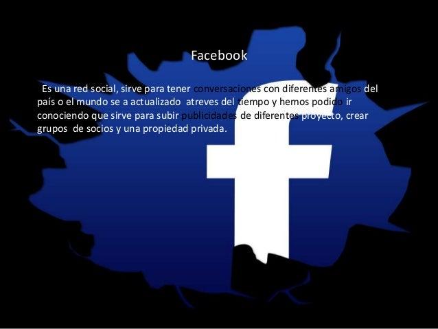 Facebook Es una red social, sirve para tener conversaciones con diferentes amigos del país o el mundo se a actualizado atr...