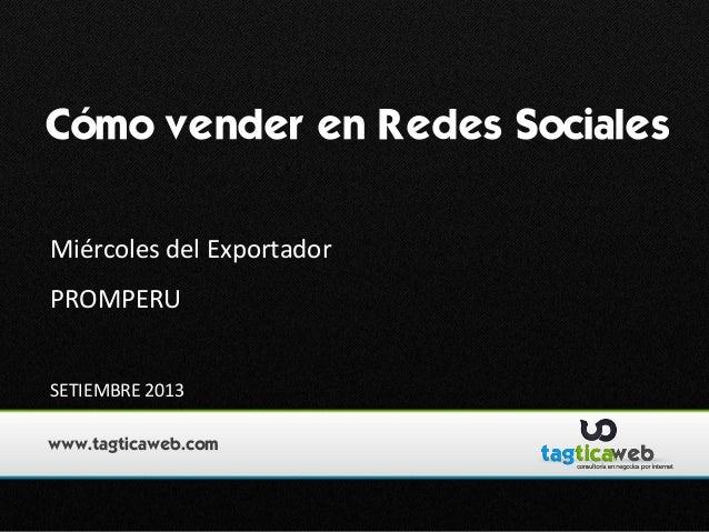 Cómo vender en Redes Sociales Miércoles del Exportador PROMPERU SETIEMBRE 2013 www.tagticaweb.com