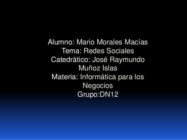 Alumno: Mario Morales Macías Tema: Redes Sociales Catedrático: José Raymundo Muñoz Islas Materia: Informática para los Neg...
