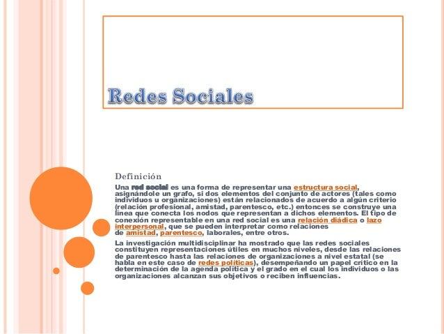 Definición Una red social es una forma de representar una estructura social, asignándole un grafo, si dos elementos del co...