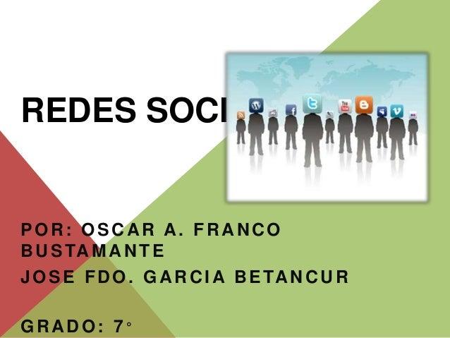 REDES SOCIALES  POR: OSCAR A. FRANCO  BUSTAMANTE  JOSE FDO. GARCIA BETANCUR  GRADO: 7 °