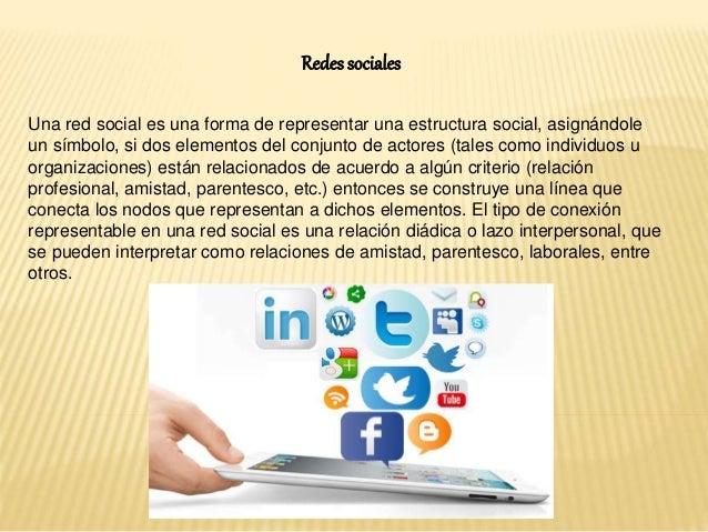 Redes sociales  Una red social es una forma de representar una estructura social, asignándole  un símbolo, si dos elemento...