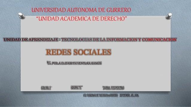 """UNIVERSIDAD AUTONOMA DE GURRERO  """"UNIDAD ACADEMICA DE DERECHO""""  REDES SOCIALES  M.C. PERLA ELIZABETH VENTURA RAMOS  GRADO:..."""