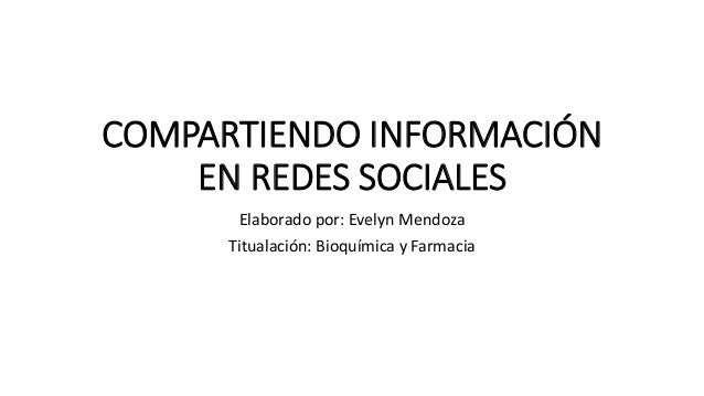 COMPARTIENDO INFORMACIÓN EN REDES SOCIALES Elaborado por: Evelyn Mendoza Titualación: Bioquímica y Farmacia