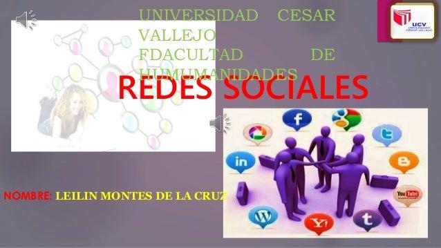 REDES SOCIALES NOMBRE: LEILIN MONTES DE LA CRUZ UNIVERSIDAD CESAR VALLEJO FDACULTAD DE HUMUMANIDADES