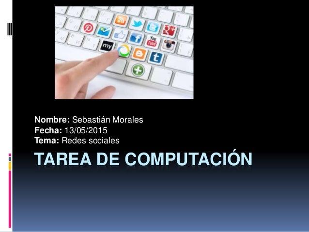 TAREA DE COMPUTACIÓN Nombre: Sebastián Morales Fecha: 13/05/2015 Tema: Redes sociales