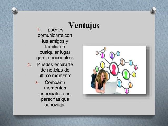 Ventajas1. puedes comunicarte con tus amigos y familia en cualquier lugar que te encuentres 2. Puedes enterarte de noticia...