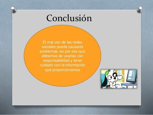 Conclusión El mal uso de las redes sociales puede causarte problemas, es por eso que debemos de usarlas con responsabilida...