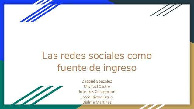 Las redes sociales como fuente de ingreso Zaddiel González Michael Castro José Luis Concepción Jared Rivera Berio Dialma M...