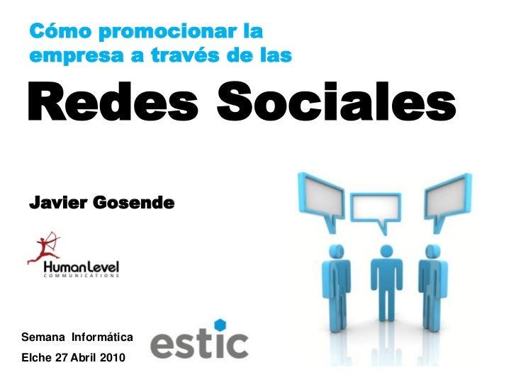 Cómo promocionar la  empresa a través de las  Redes Sociales  Javier Gosende     Semana Informática Elche 27 Abril 2010