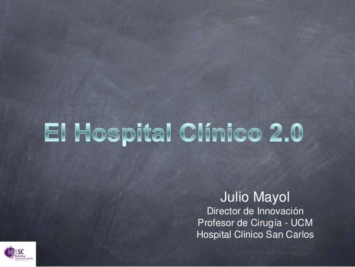 El Hospital Clínico 2.0<br />Julio Mayol<br />Director de Innovación<br />Profesor de Cirugía - UCM<br />Hospital Clinico ...