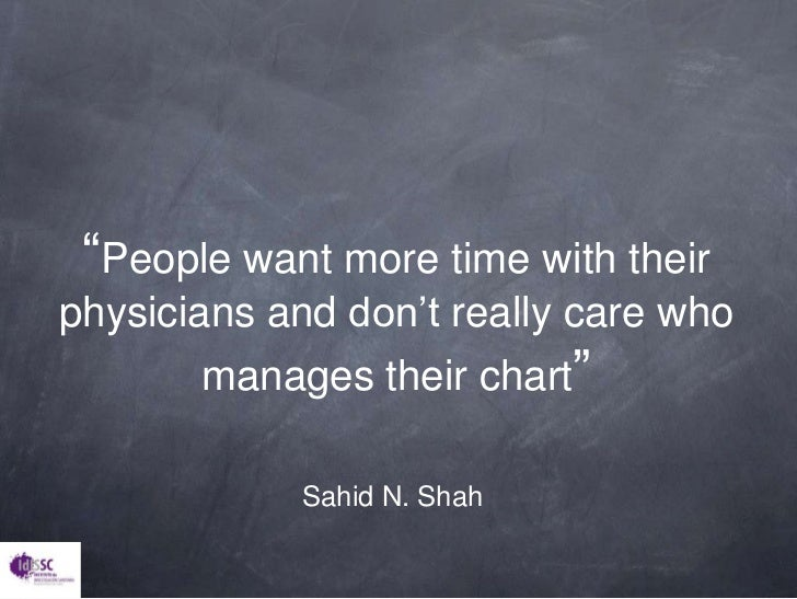 """""""Peoplewant more time withtheirphysicians and don'treallycarewhomanagestheirchart""""<br />Sahid N. Shah<br />"""