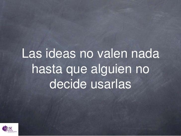 Las ideas no valen nada hasta que alguien no decide usarlas<br />