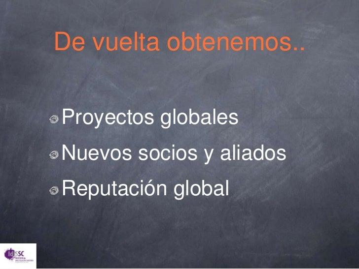 Proyectosglobales<br />Nuevossocios y aliados<br />Reputación global<br />De vueltaobtenemos..<br />