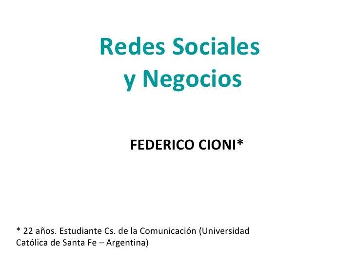 Redes Sociales  y Negocios FEDERICO CIONI* * 22 años. Estudiante Cs. de la Comunicación (Universidad Católica de Santa Fe ...