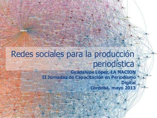 Guadalupe López, LA NACIONII Jornadas de Capacitación en PeriodismoDigitalCórdoba, mayo 2013Redes sociales para la producc...