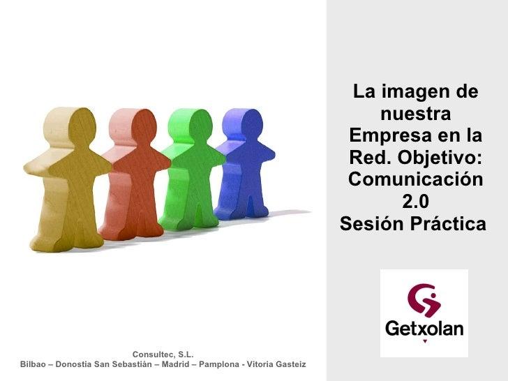 La imagen de nuestra Empresa en la Red. Objetivo: Comunicación 2.0 Sesión Práctica