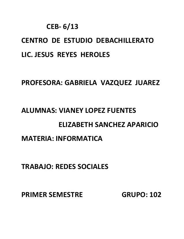 CEB- 6/13CENTRO DE ESTUDIO DEBACHILLERATOLIC. JESUS REYES HEROLESPROFESORA: GABRIELA VAZQUEZ JUAREZALUMNAS: VIANEY LOPEZ F...