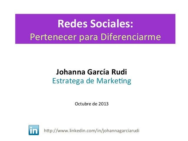 Redes  Sociales:    Pertenecer  para  Diferenciarme   Johanna  García  Rudi   Estratega  de  Marke4ng...