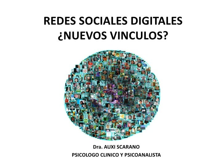 REDES SOCIALES DIGITALES ¿NUEVOS VINCULOS?<br />Dra. AUXI SCARANO<br />PSICOLOGO CLINICO Y PSICOANALISTA<br />
