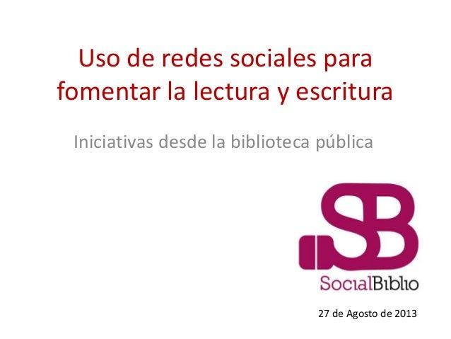 Uso de redes sociales para fomentar la lectura y escritura Iniciativas desde la biblioteca pública 27 de Agosto de 2013