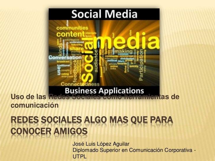 Uso de las Redes Sociales como herramientas de comunicación<br />Redes sociales algo mas que para conocer amigos<br />José...