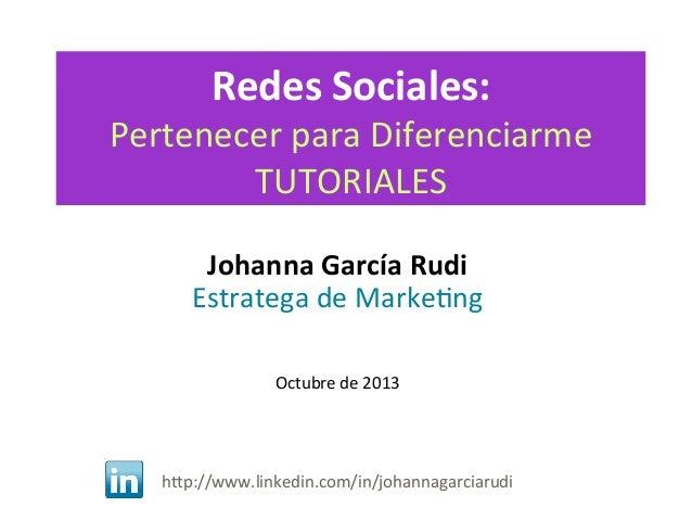 Redes  Sociales:    Pertenecer  para  Diferenciarme   TUTORIALES   Johanna  García  Rudi   Estratega  ...
