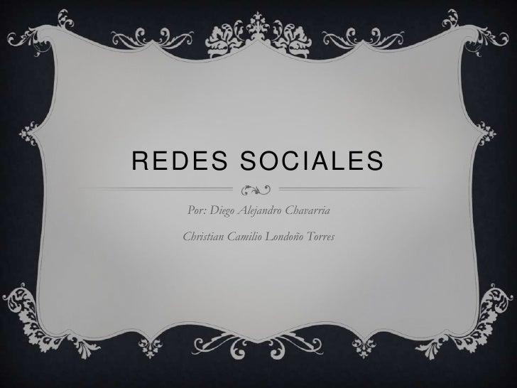 Redes sociales<br />Por: Diego Alejandro Chavarria<br />Christian Camilio Londoño Torres<br />