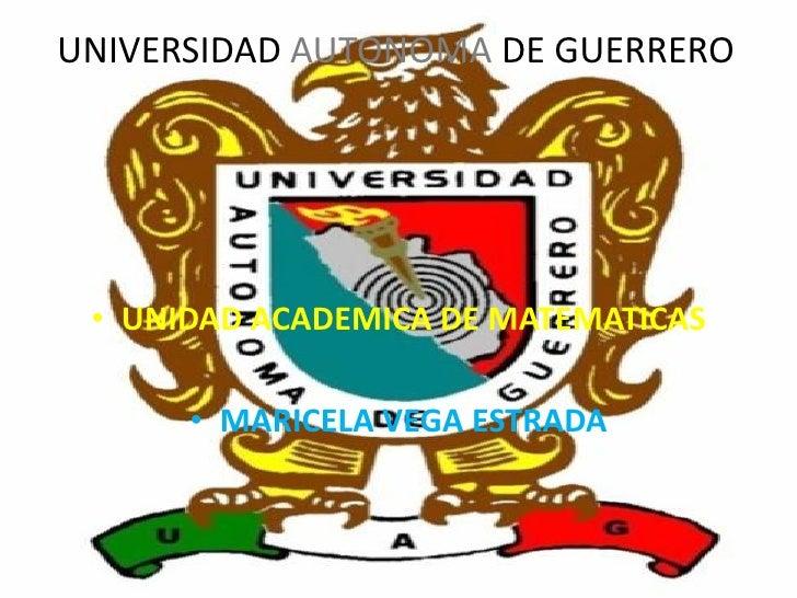 UNIVERSIDAD AUTONOMA DE GUERRERO      • UNIDAD ACADEMICA DE MATEMATICAS        • MARICELA VEGA ESTRADA